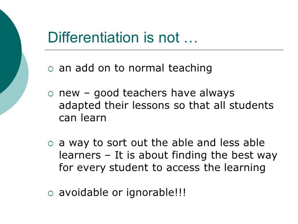 Differentiation is not …  an add on to normal teaching  new – good teachers have always adapted their lessons so that all students can learn  a way
