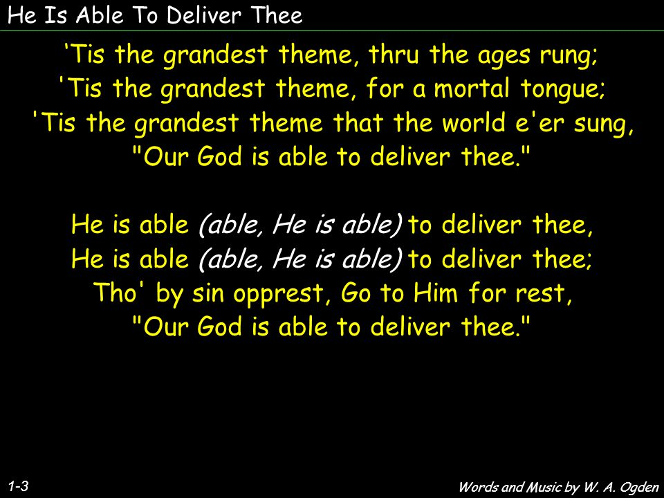 He Is Able To Deliver Thee 1-3 'Tis the grandest theme, thru the ages rung; Tis the grandest theme, for a mortal tongue; Tis the grandest theme that the world e er sung, Our God is able to deliver thee. He is able (able, He is able) to deliver thee, He is able (able, He is able) to deliver thee; Tho by sin opprest, Go to Him for rest, Our God is able to deliver thee. 'Tis the grandest theme, thru the ages rung; Tis the grandest theme, for a mortal tongue; Tis the grandest theme that the world e er sung, Our God is able to deliver thee. He is able (able, He is able) to deliver thee, He is able (able, He is able) to deliver thee; Tho by sin opprest, Go to Him for rest, Our God is able to deliver thee. Words and Music by W.
