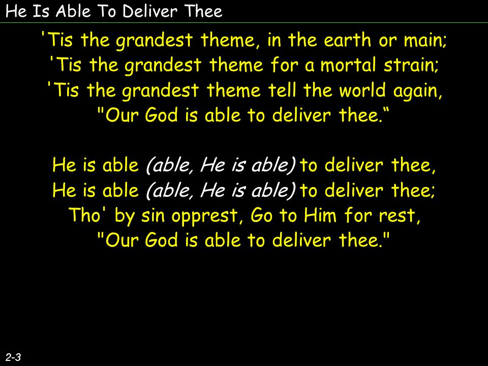 He Is Able To Deliver Thee 2-3 Tis the grandest theme, in the earth or main; Tis the grandest theme for a mortal strain; Tis the grandest theme tell the world again, Our God is able to deliver thee. He is able (able, He is able) to deliver thee, He is able (able, He is able) to deliver thee; Tho by sin opprest, Go to Him for rest, Our God is able to deliver thee. Tis the grandest theme, in the earth or main; Tis the grandest theme for a mortal strain; Tis the grandest theme tell the world again, Our God is able to deliver thee. He is able (able, He is able) to deliver thee, He is able (able, He is able) to deliver thee; Tho by sin opprest, Go to Him for rest, Our God is able to deliver thee.