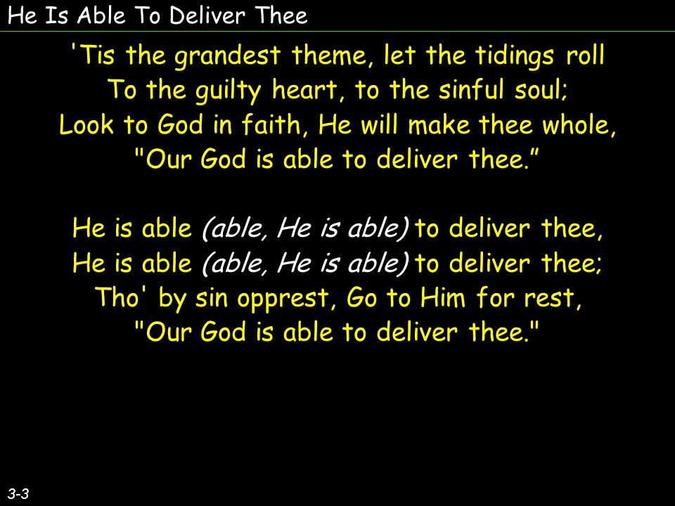 He Is Able To Deliver Thee 3-3 Tis the grandest theme, let the tidings roll To the guilty heart, to the sinful soul; Look to God in faith, He will make thee whole, Our God is able to deliver thee. He is able (able, He is able) to deliver thee, He is able (able, He is able) to deliver thee; Tho by sin opprest, Go to Him for rest, Our God is able to deliver thee. Tis the grandest theme, let the tidings roll To the guilty heart, to the sinful soul; Look to God in faith, He will make thee whole, Our God is able to deliver thee. He is able (able, He is able) to deliver thee, He is able (able, He is able) to deliver thee; Tho by sin opprest, Go to Him for rest, Our God is able to deliver thee.