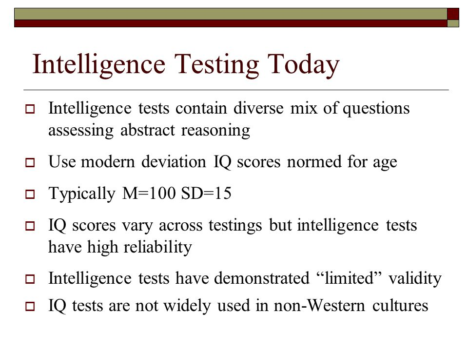Intelligence Testing Today  Intelligence tests contain diverse mix of questions assessing abstract reasoning  Use modern deviation IQ scores normed