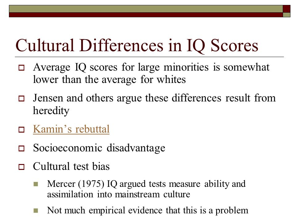 Cultural Differences in IQ Scores  Average IQ scores for large minorities is somewhat lower than the average for whites  Jensen and others argue the