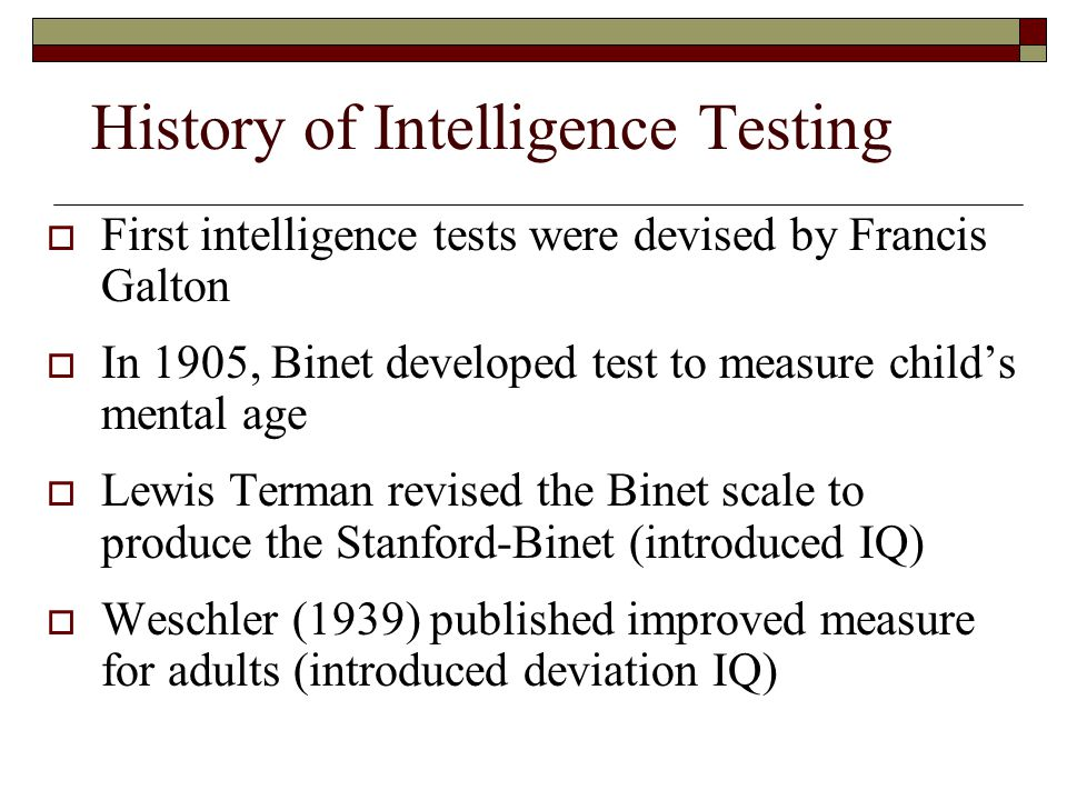 History of Intelligence Testing  First intelligence tests were devised by Francis Galton  In 1905, Binet developed test to measure child's mental ag