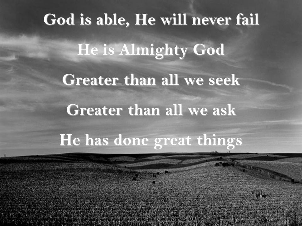 God is able, He will never fail He is Almighty God Greater than all we seek Greater than all we ask He has done great things