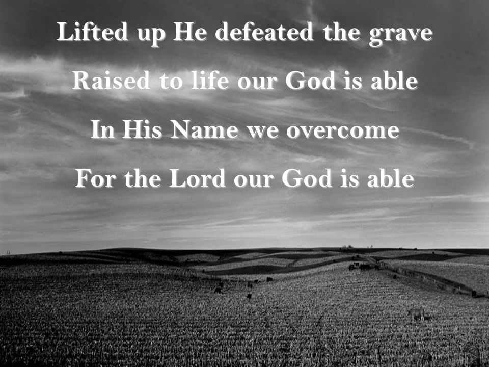 Lifted up He defeated the grave Raised to life our God is able In His Name we overcome For the Lord our God is able