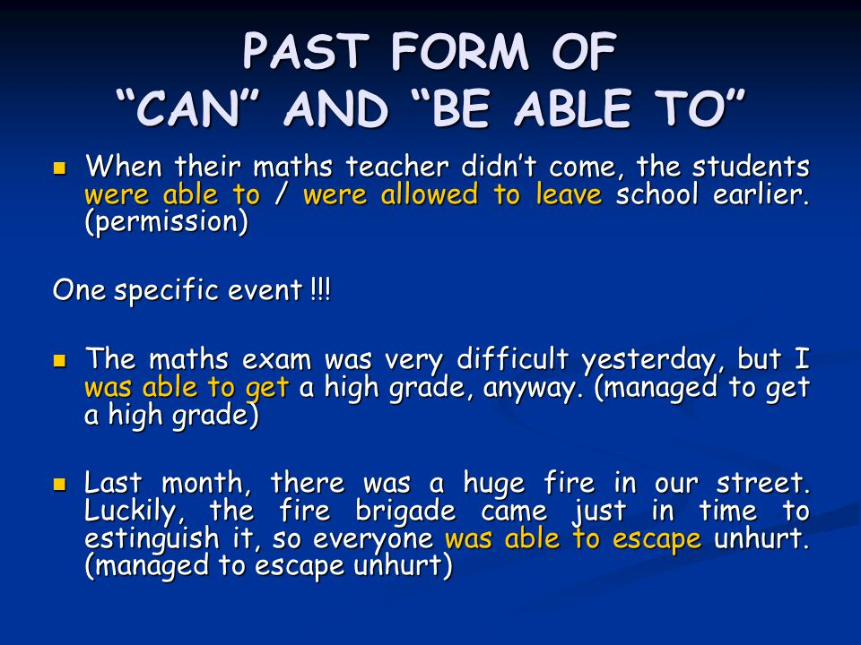 PAST FORM OF CAN AND BE ABLE TO When their maths teacher didn't come, the students were able to / were allowed to leave school earlier.