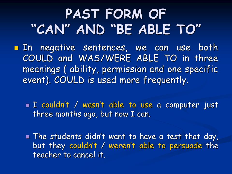 PAST FORM OF CAN AND BE ABLE TO In negative sentences, we can use both COULD and WAS/WERE ABLE TO in three meanings ( ability, permission and one specific event).