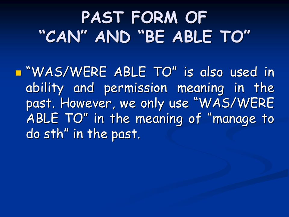 PAST FORM OF CAN AND BE ABLE TO WAS/WERE ABLE TO is also used in ability and permission meaning in the past.