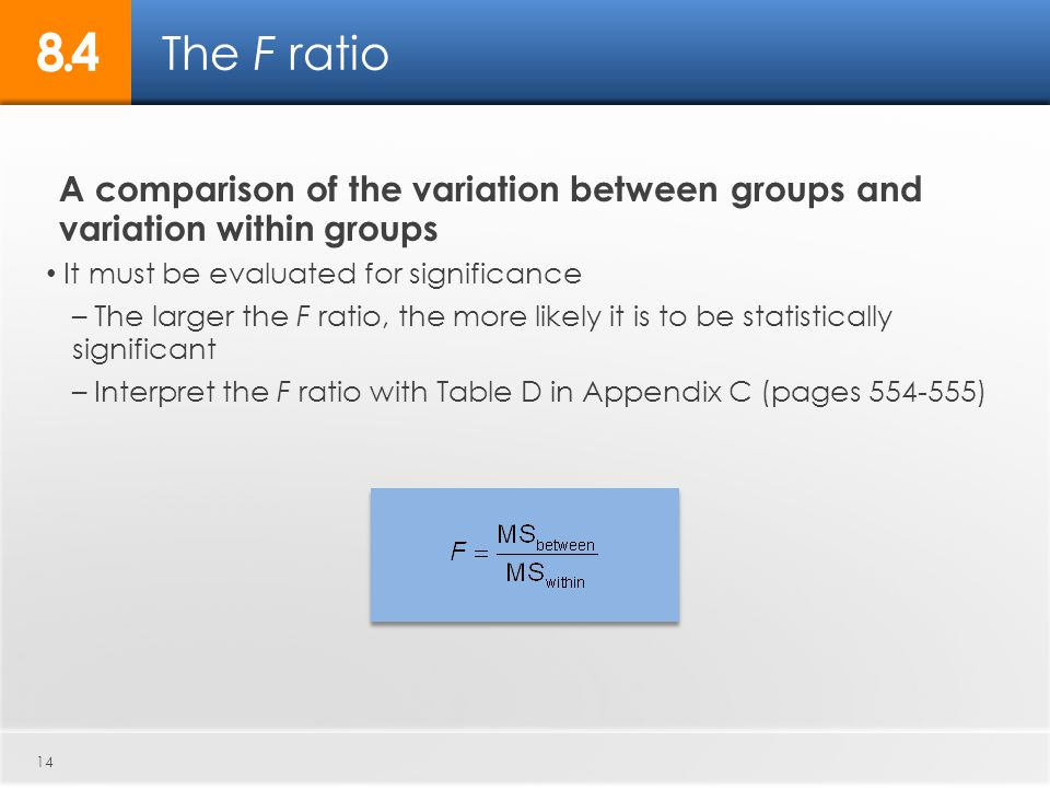 14 A comparison of the variation between groups and variation within groups It must be evaluated for significance – The larger the F ratio, the more l