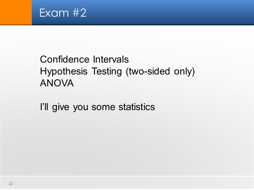 Exam #2 22 Confidence Intervals Hypothesis Testing (two-sided only) ANOVA I'll give you some statistics