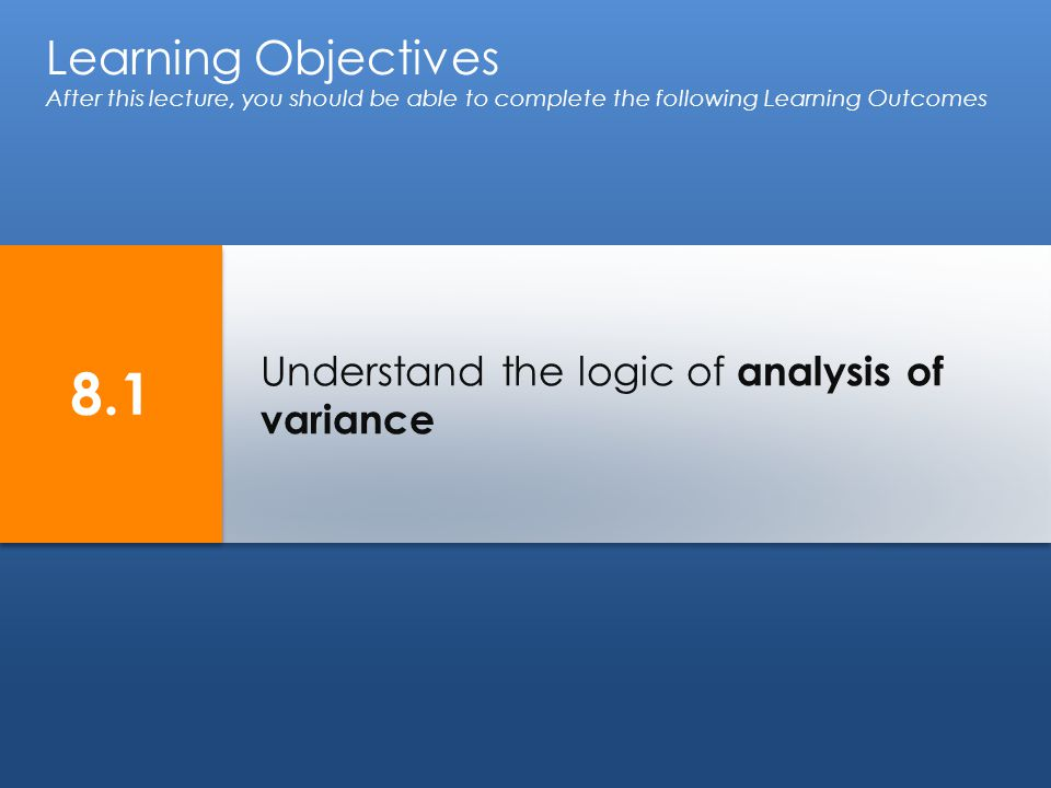 Understand the logic of analysis of variance Learning Objectives After this lecture, you should be able to complete the following Learning Outcomes 8.