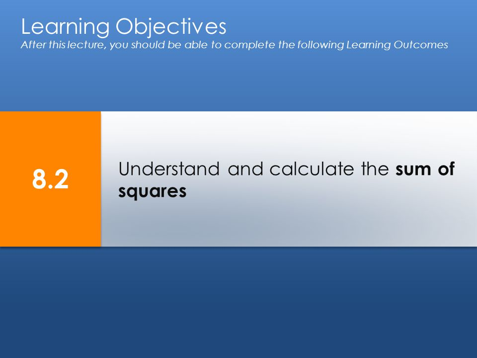 Understand and calculate the sum of squares Learning Objectives After this lecture, you should be able to complete the following Learning Outcomes 8.2