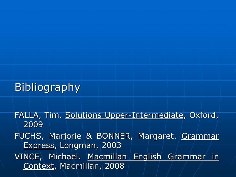 Bibliography FALLA, Tim. Solutions Upper-Intermediate, Oxford, 2009 FUCHS, Marjorie & BONNER, Margaret. Grammar Express, Longman, 2003 VINCE, Michael.