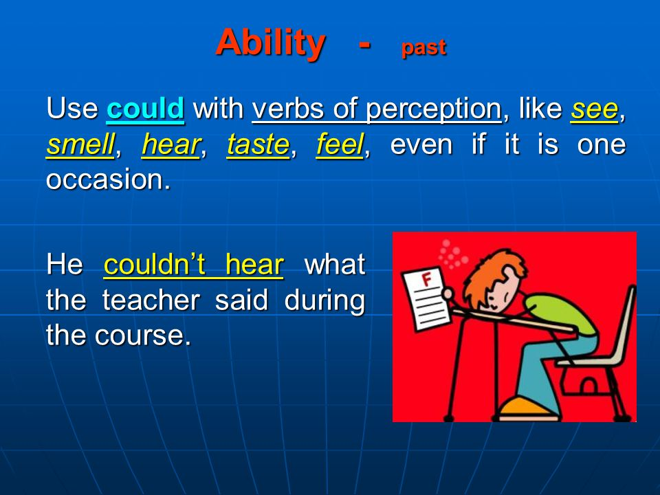 Ability - past Use could with verbs of perception, like see, smell, hear, taste, feel, even if it is one occasion. He couldn't hear what the teacher s