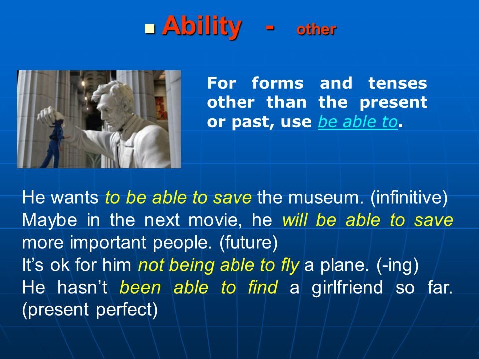 He wants to be able to save the museum. (infinitive) Maybe in the next movie, he will be able to save more important people. (future) It's ok for him