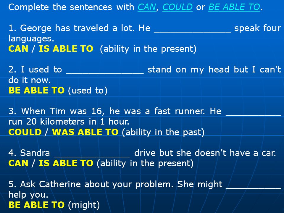 Complete the sentences with CAN, COULD or BE ABLE TO.