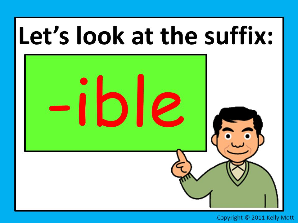 Let's look at the suffix: -ible Copyright © 2011 Kelly Mott