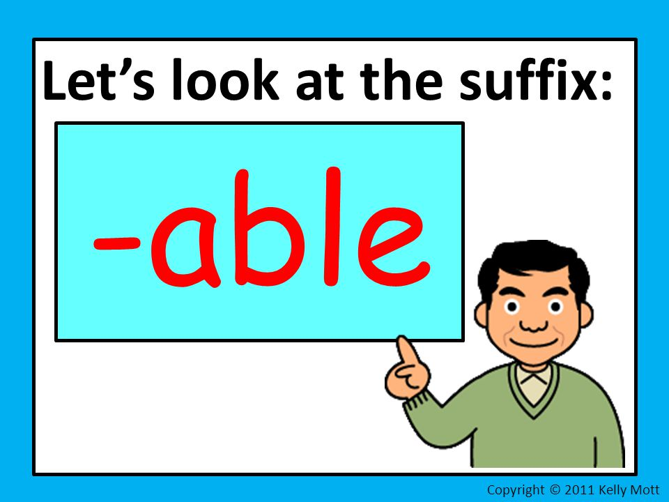 Let's look at the suffix: -able Copyright © 2011 Kelly Mott
