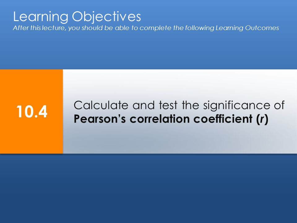 Calculate and test the significance of Pearson's correlation coefficient ( r ) Learning Objectives After this lecture, you should be able to complete