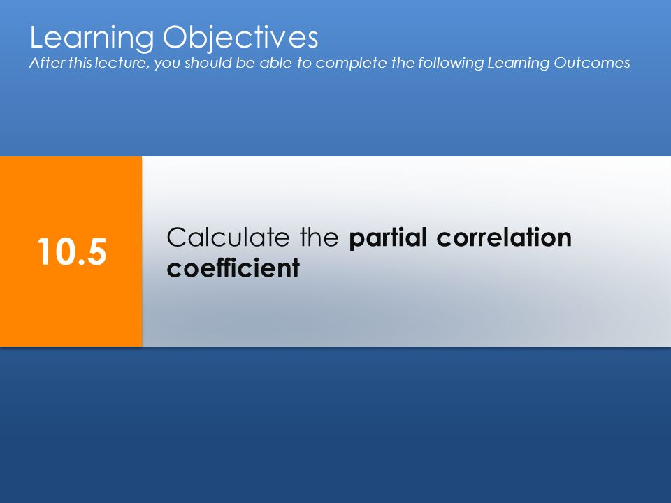 Calculate the partial correlation coefficient Learning Objectives After this lecture, you should be able to complete the following Learning Outcomes 10.5