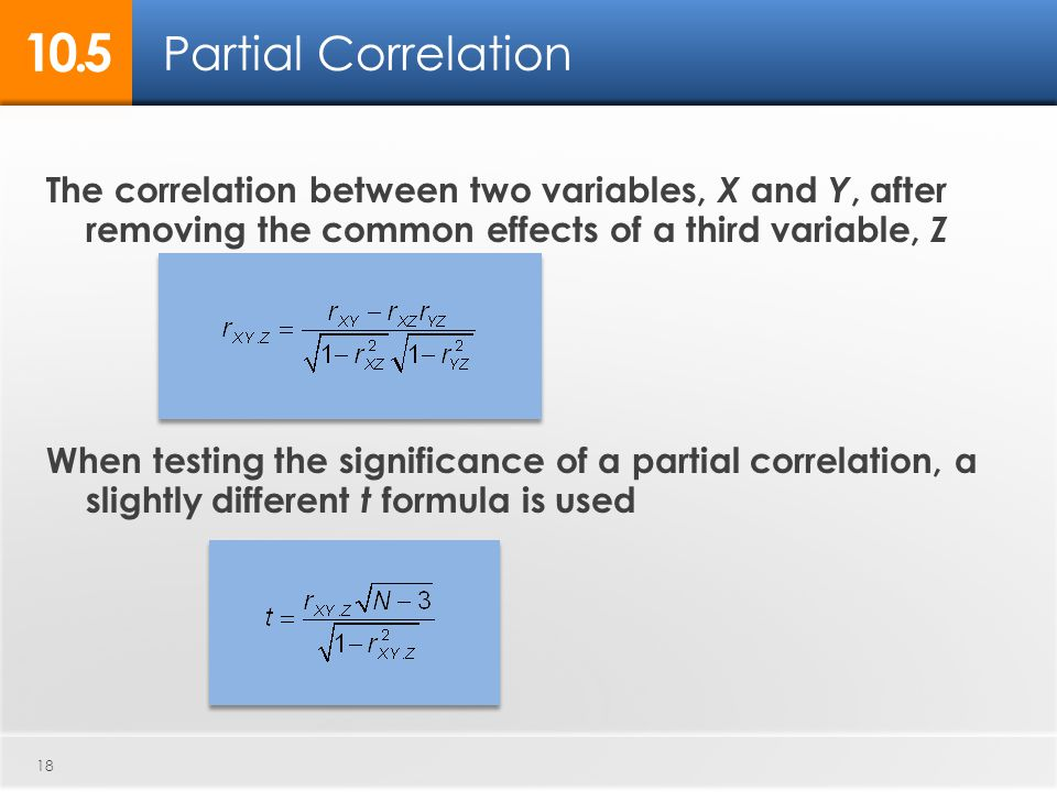 18 The correlation between two variables, X and Y, after removing the common effects of a third variable, Z When testing the significance of a partial correlation, a slightly different t formula is used Partial Correlation
