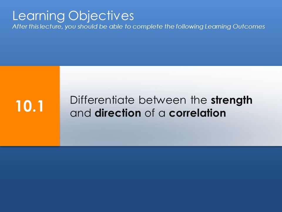 Differentiate between the strength and direction of a correlation Learning Objectives After this lecture, you should be able to complete the following Learning Outcomes 10.1