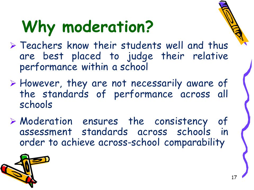 17 Why moderation?  Teachers know their students well and thus are best placed to judge their relative performance within a school  However, they ar
