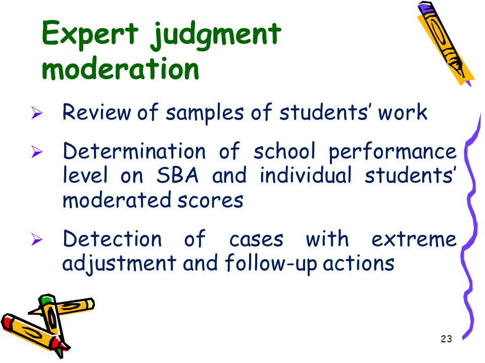 23 Expert judgment moderation  Review of samples of students' work  Determination of school performance level on SBA and individual students' modera