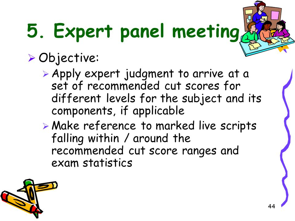 44 5. Expert panel meeting  Objective:  Apply expert judgment to arrive at a set of recommended cut scores for different levels for the subject and