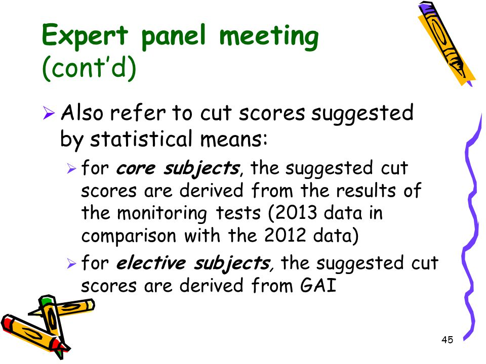45 Expert panel meeting (cont'd)  Also refer to cut scores suggested by statistical means:  for core subjects, the suggested cut scores are derived