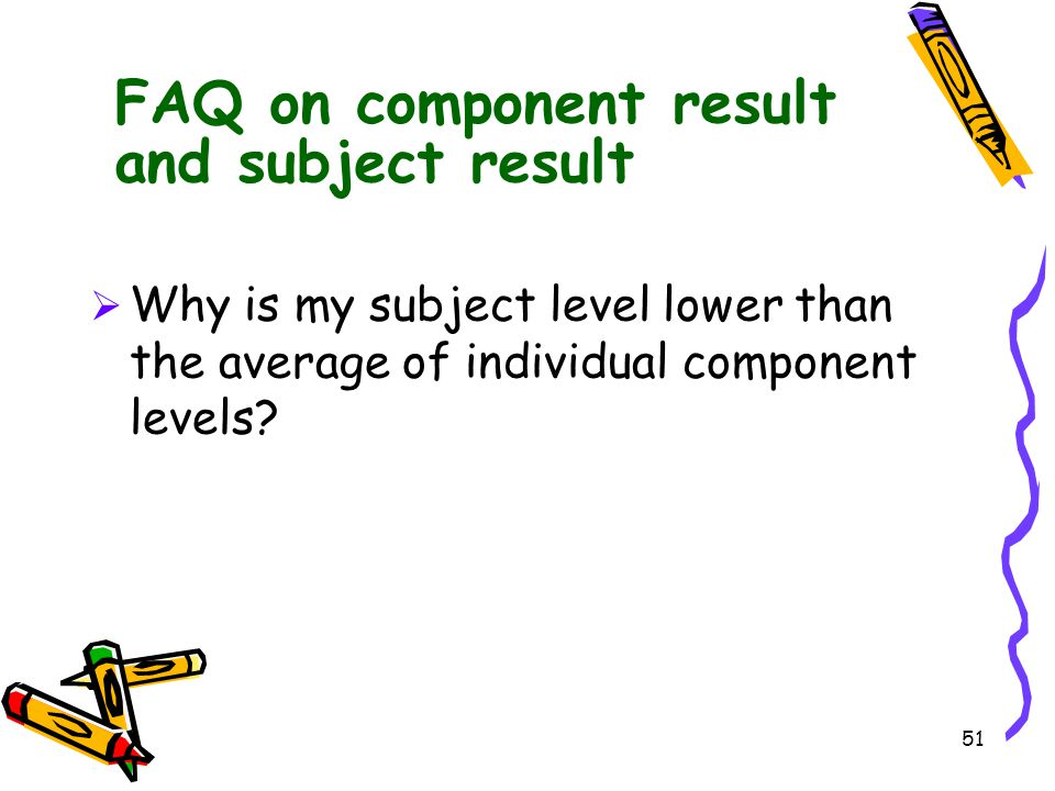51 FAQ on component result and subject result  Why is my subject level lower than the average of individual component levels?