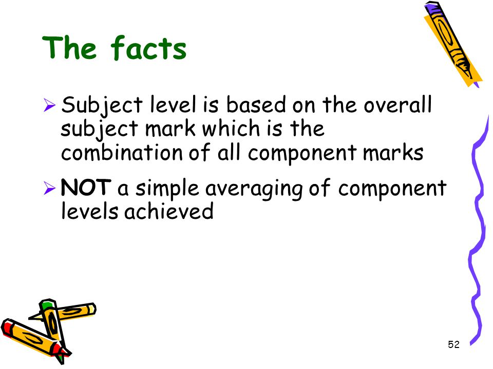52 The facts  Subject level is based on the overall subject mark which is the combination of all component marks  NOT a simple averaging of componen