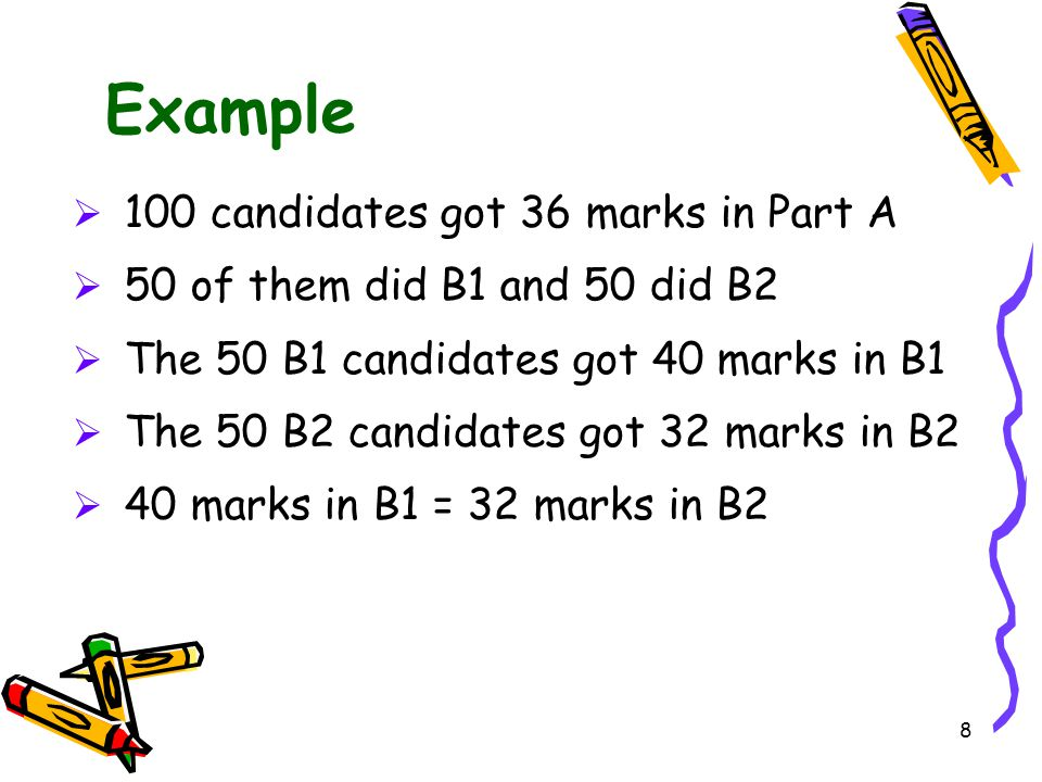8 Example  100 candidates got 36 marks in Part A  50 of them did B1 and 50 did B2  The 50 B1 candidates got 40 marks in B1  The 50 B2 candidates g