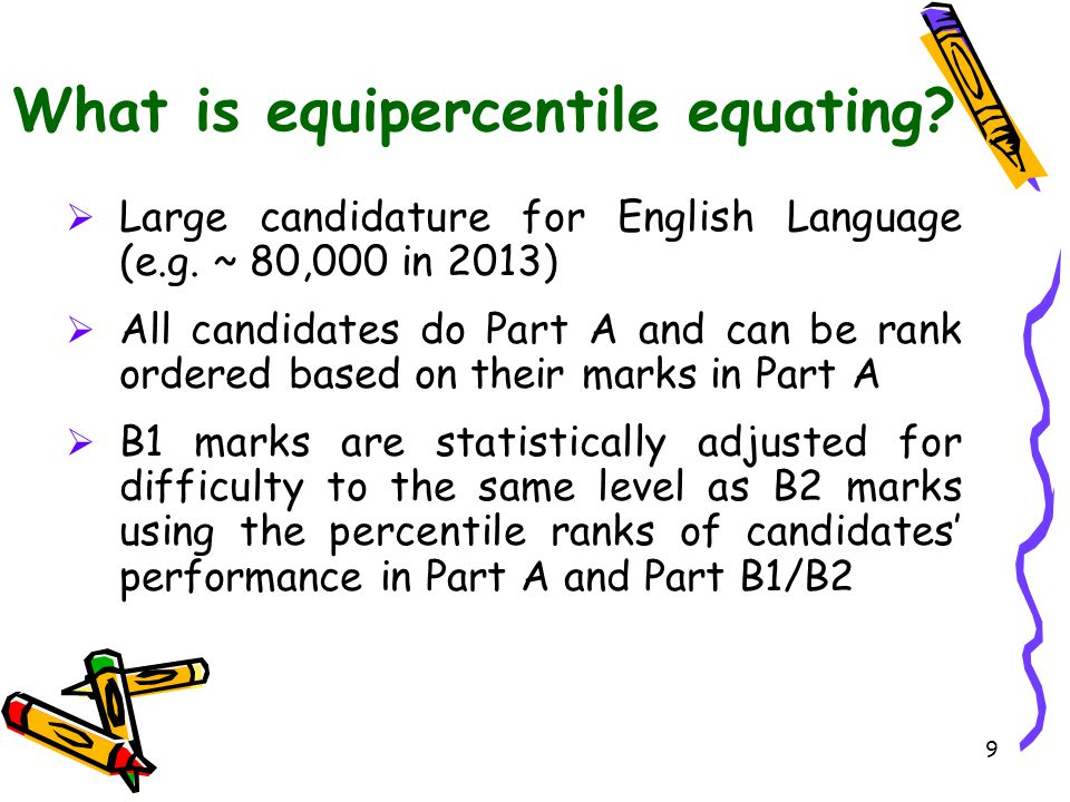 9 What is equipercentile equating?  Large candidature for English Language (e.g. ~ 80,000 in 2013)  All candidates do Part A and can be rank ordered