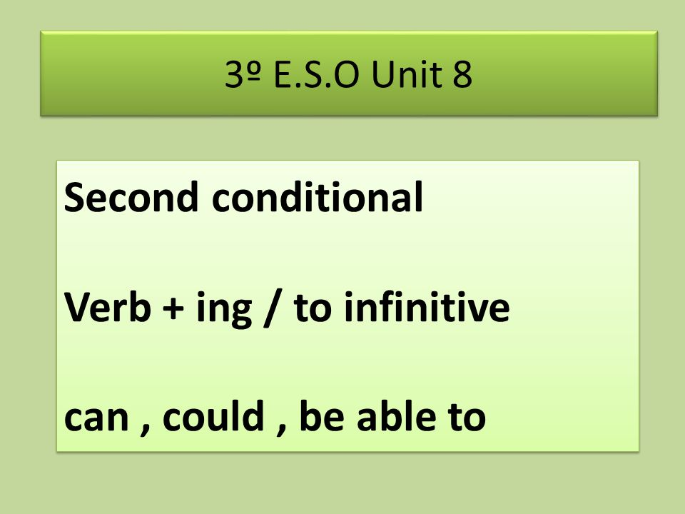Second conditional Verb + ing / to infinitive can, could, be able to 3º E.S.O Unit 8