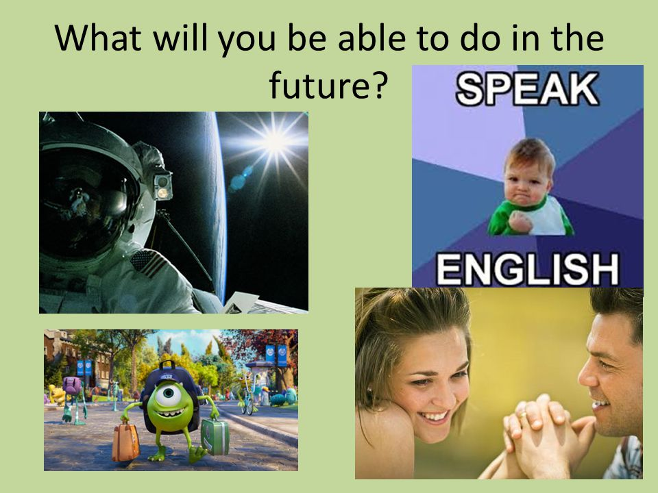 What will you be able to do in the future?