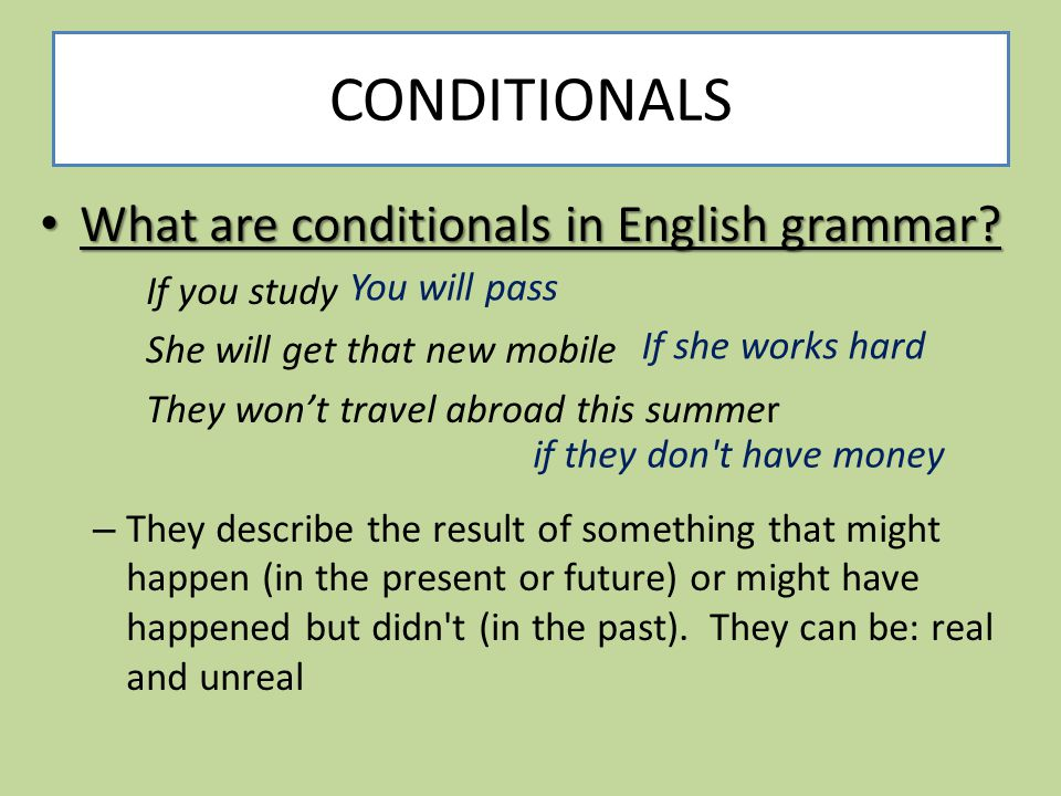 CONDITIONALS What are conditionals in English grammar? What are conditionals in English grammar? If you study She will get that new mobile They won't