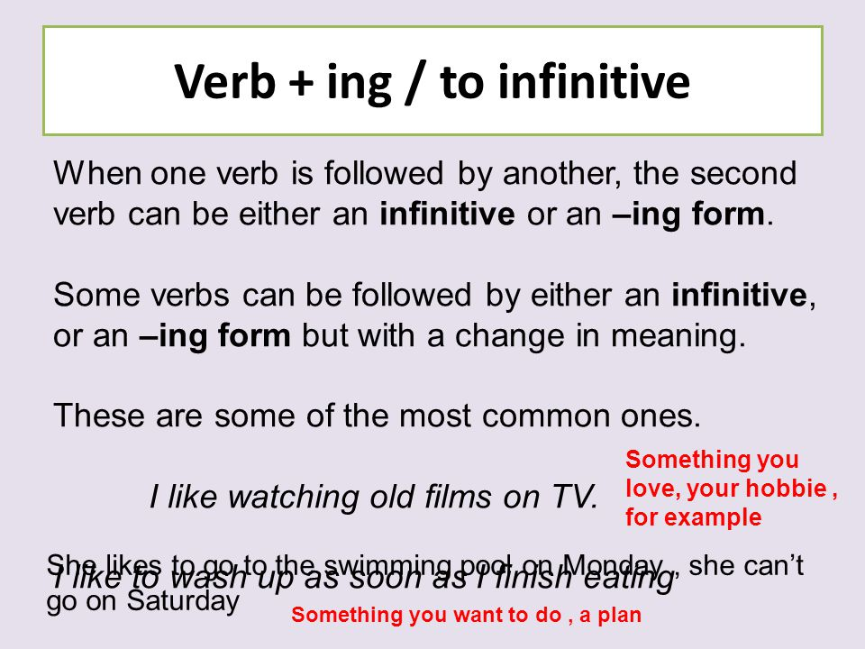 Verb + ing / to infinitive When one verb is followed by another, the second verb can be either an infinitive or an –ing form. Some verbs can be follow