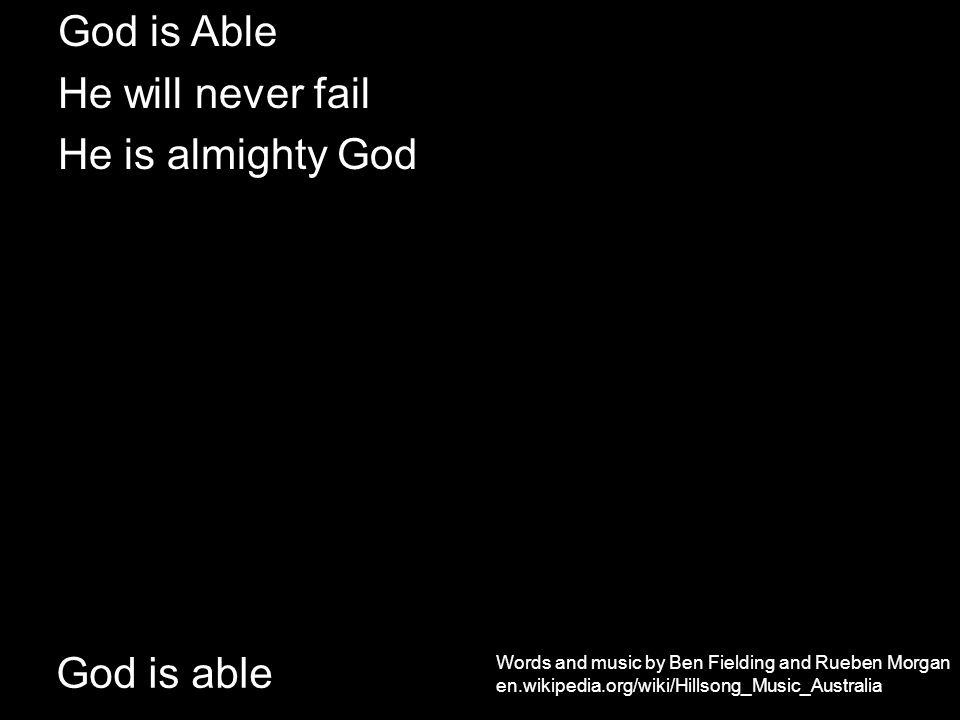 God is able God is Able He will never fail He is almighty God Words and music by Ben Fielding and Rueben Morgan en.wikipedia.org/wiki/Hillsong_Music_Australia