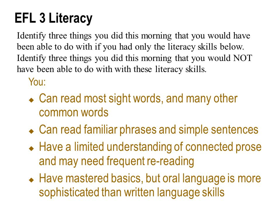 EFL 3 Literacy You:  Can read most sight words, and many other common words  Can read familiar phrases and simple sentences  Have a limited understanding of connected prose and may need frequent re-reading  Have mastered basics, but oral language is more sophisticated than written language skills Identify three things you did this morning that you would have been able to do with if you had only the literacy skills below.