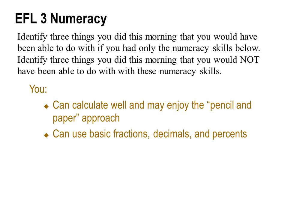 EFL 3 Numeracy You:  Can calculate well and may enjoy the pencil and paper approach  Can use basic fractions, decimals, and percents Identify three things you did this morning that you would have been able to do with if you had only the numeracy skills below.