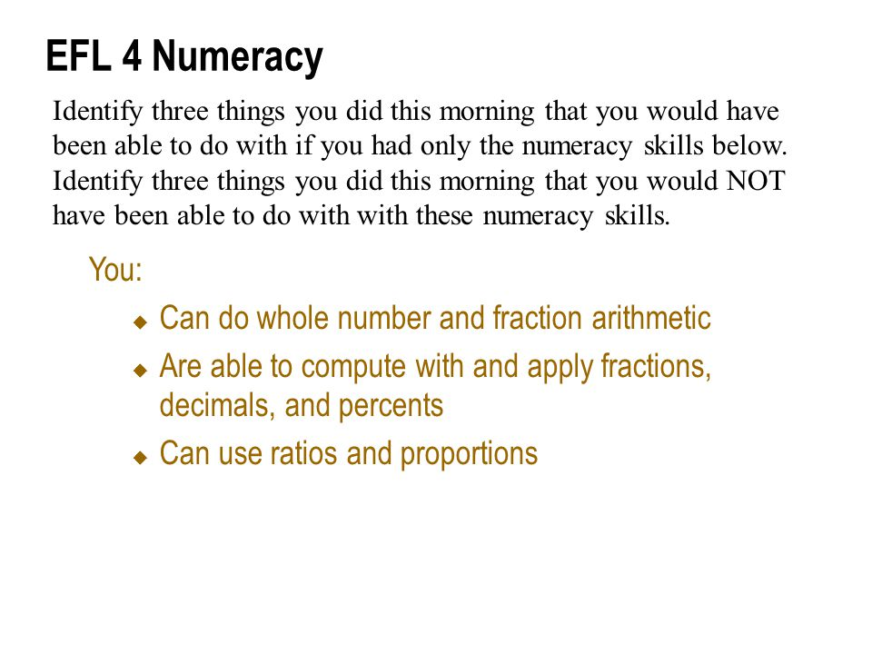 EFL 4 Numeracy You:  Can do whole number and fraction arithmetic  Are able to compute with and apply fractions, decimals, and percents  Can use ratios and proportions Identify three things you did this morning that you would have been able to do with if you had only the numeracy skills below.