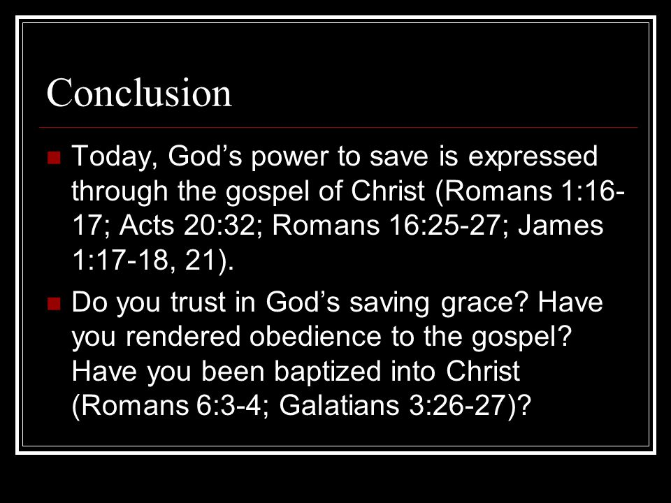 Conclusion Today, God's power to save is expressed through the gospel of Christ (Romans 1:16- 17; Acts 20:32; Romans 16:25-27; James 1:17-18, 21). Do
