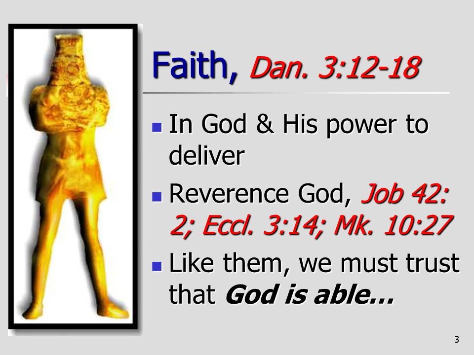 3 Faith, Dan. 3:12-18 In God & His power to deliver In God & His power to deliver Reverence God, Job 42: 2; Eccl. 3:14; Mk. 10:27 Reverence God, Job 4