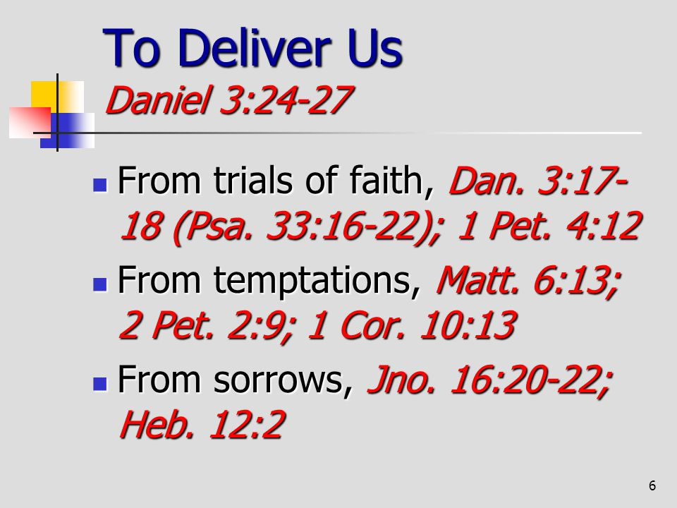 6 To Deliver Us Daniel 3:24-27 From trials of faith, Dan. 3:17- 18 (Psa. 33:16-22); 1 Pet. 4:12 From trials of faith, Dan. 3:17- 18 (Psa. 33:16-22); 1