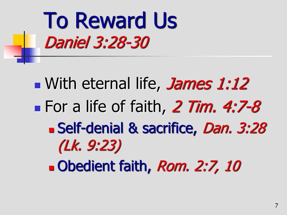 7 To Reward Us Daniel 3:28-30 With eternal life, James 1:12 With eternal life, James 1:12 For a life of faith, 2 Tim. 4:7-8 For a life of faith, 2 Tim