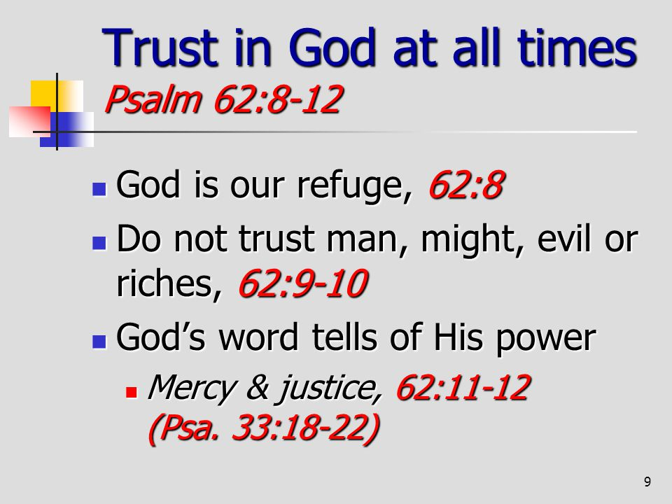 9 Trust in God at all times Psalm 62:8-12 God is our refuge, 62:8 God is our refuge, 62:8 Do not trust man, might, evil or riches, 62:9-10 Do not trus