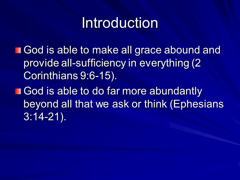 Introduction God is able to make all grace abound and provide all-sufficiency in everything (2 Corinthians 9:6-15).