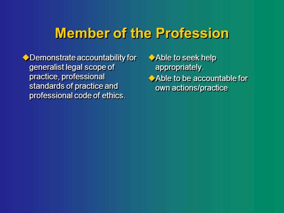 Member of the Profession  Demonstrate accountability for generalist legal scope of practice, professional standards of practice and professional code of ethics.