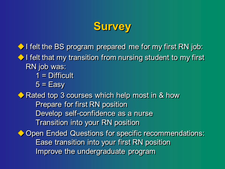 Survey  I felt the BS program prepared me for my first RN job:  I felt that my transition from nursing student to my first RN job was: 1 = Difficult 5 = Easy  Rated top 3 courses which help most in & how Prepare for first RN position Develop self-confidence as a nurse Transition into your RN position  Open Ended Questions for specific recommendations: Ease transition into your first RN position Improve the undergraduate program  I felt the BS program prepared me for my first RN job:  I felt that my transition from nursing student to my first RN job was: 1 = Difficult 5 = Easy  Rated top 3 courses which help most in & how Prepare for first RN position Develop self-confidence as a nurse Transition into your RN position  Open Ended Questions for specific recommendations: Ease transition into your first RN position Improve the undergraduate program
